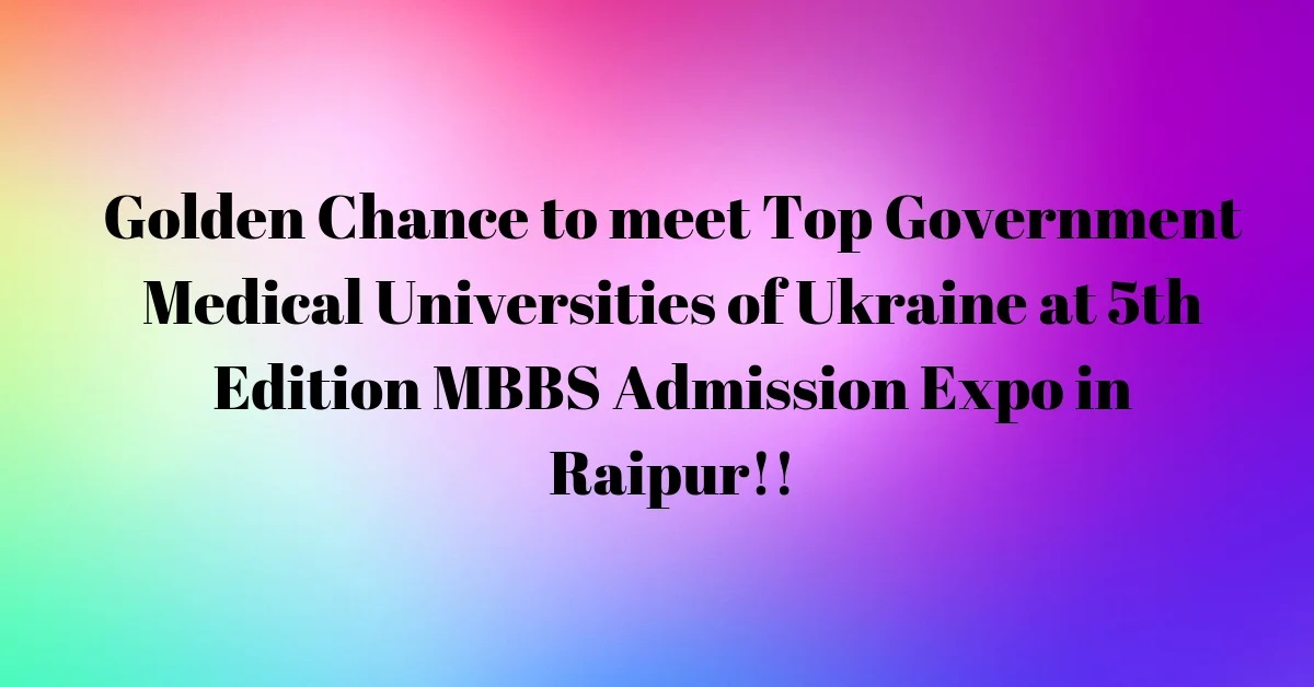 Golden Chance to meet Top Government Medical Universities of Ukraine at 5th Edition MBBS Admission Expo in Raipur!!